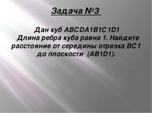 Задача №3 Дан кубАВСDA1B1С1D1 Длина ребра куба равна 1. Найдите расстояние