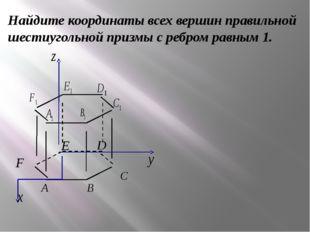Найдите координаты всех вершин правильной шестиугольной призмы с ребром равны