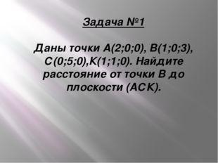 Задача №1 Даны точки А(2;0;0), В(1;0;3), С(0;5;0),К(1;1;0). Найдите расстояни