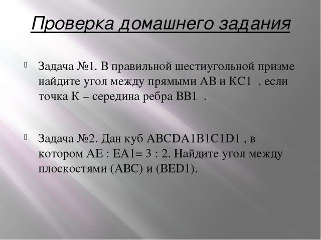 Проверка домашнего задания Задача №1. В правильной шестиугольной призме найди...