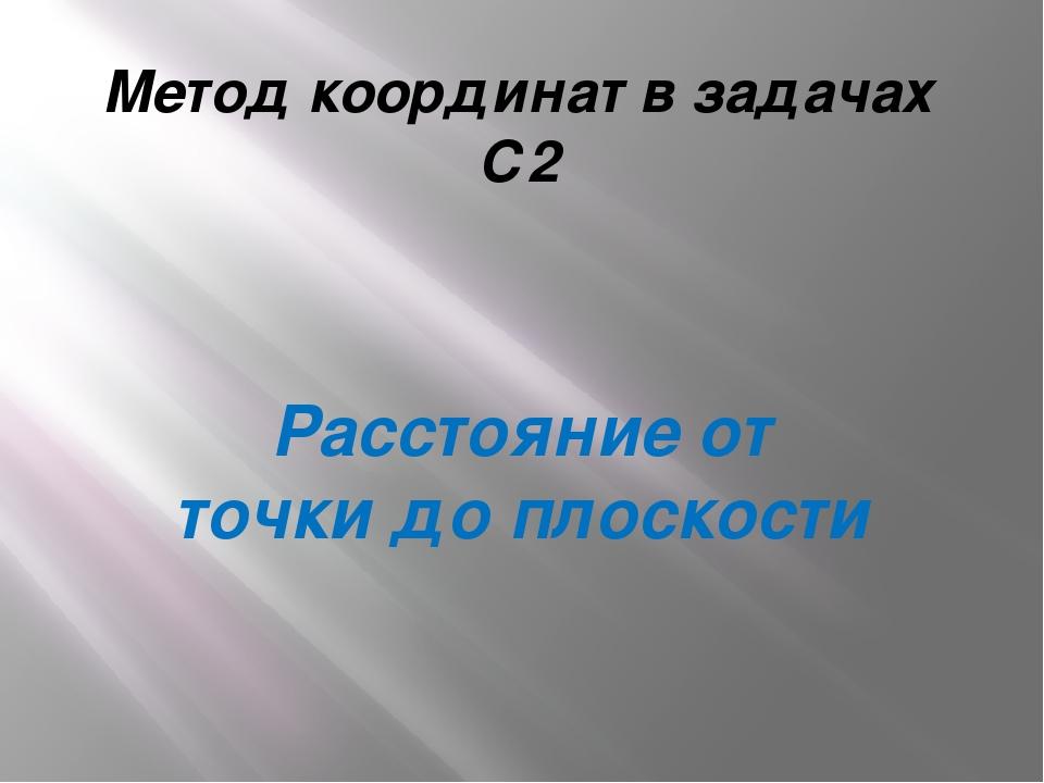 Метод координат в задачах С2 Расстояние от точки до плоскости