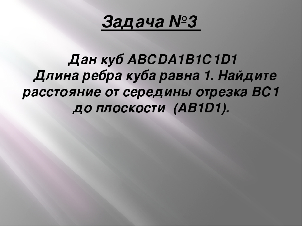 Задача №3 Дан кубАВСDA1B1С1D1 Длина ребра куба равна 1. Найдите расстояние...
