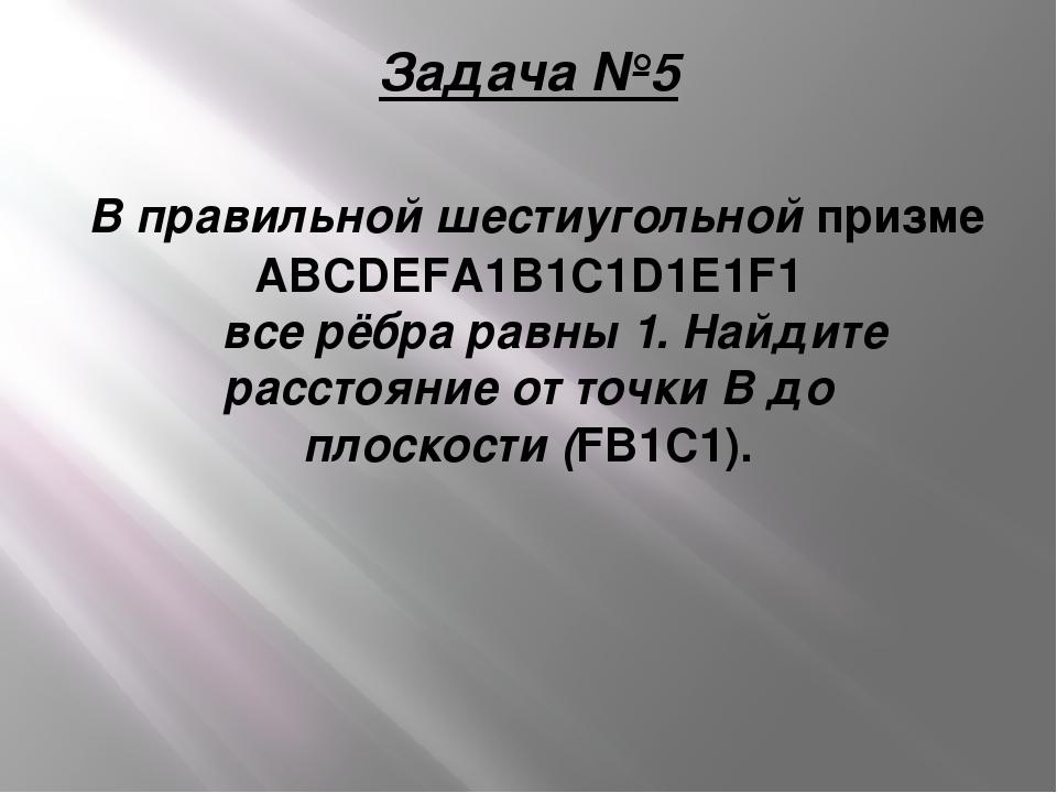 Задача №5 В правильной шестиугольной призме ABCDEFA1B1C1D1E1F1  все рёбра ра...