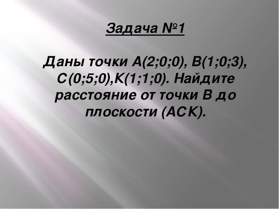 Задача №1 Даны точки А(2;0;0), В(1;0;3), С(0;5;0),К(1;1;0). Найдите расстояни...