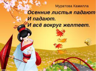 Осенние листья падают И падают. И всё вокруг желтеет. Муратова Камилла