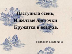 Яковенко Екатерина Наступила осень, И жёлтые листочки Кружатся в воздухе.