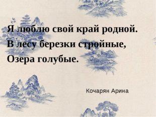 Кочарян Арина Я люблю свой край родной. В лесу березки стройные, Озера голубые.