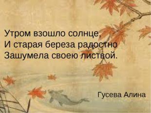 Утром взошло солнце, И старая береза радостно Зашумела своею листвой. Гусева