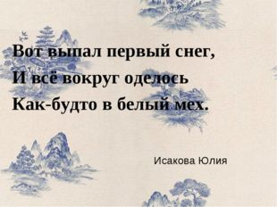 Исакова Юлия Вот выпал первый снег, И всё вокруг оделось Как-будто в белый мех.