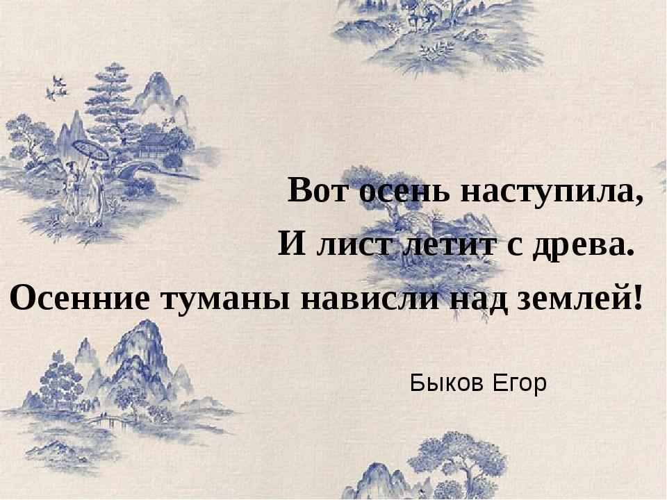 Быков Егор Вот осень наступила, И лист летит с древа. Осенние туманы нависли...