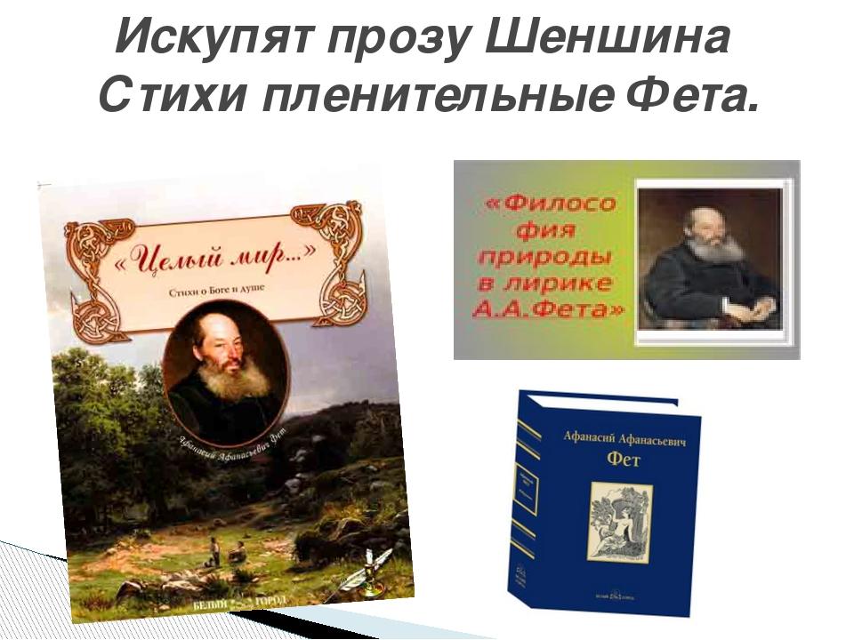 Искупят прозу Шеншина Стихи пленительные Фета.