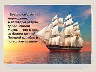 «Без зла смотри на мирозданье, А взглядом разума, добра, любви. Жизнь — это м