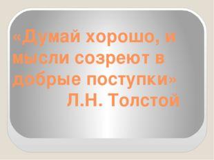 «Думай хорошо, и мысли созреют в добрые поступки» Л.Н. Толстой