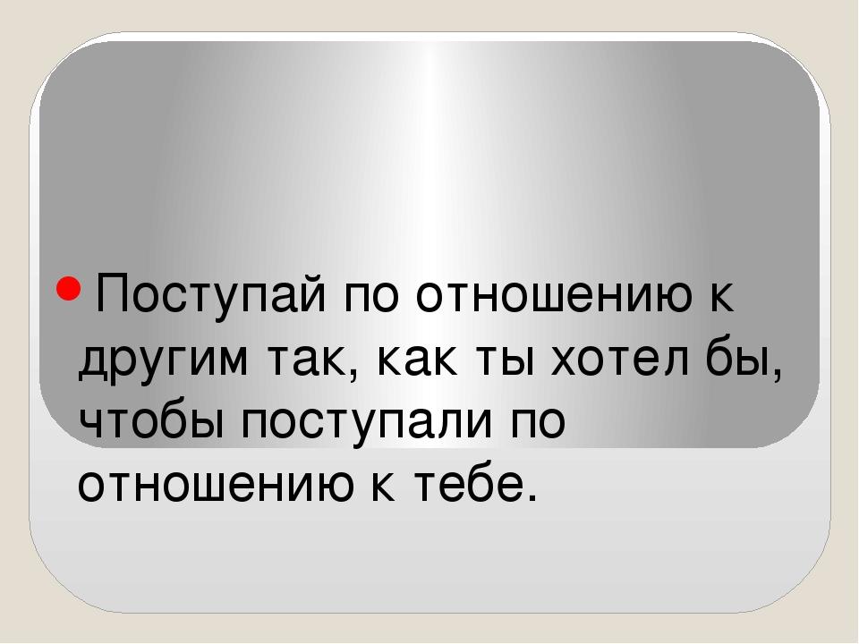 Золотое правило нравственности Поступай по отношению к другим так, как ты хо...