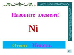Назовите элемент! Ответ: Никель Ni