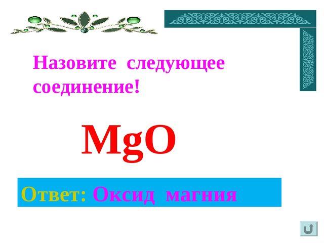 Ответ: Оксид магния Назовите следующее соединение! MgO