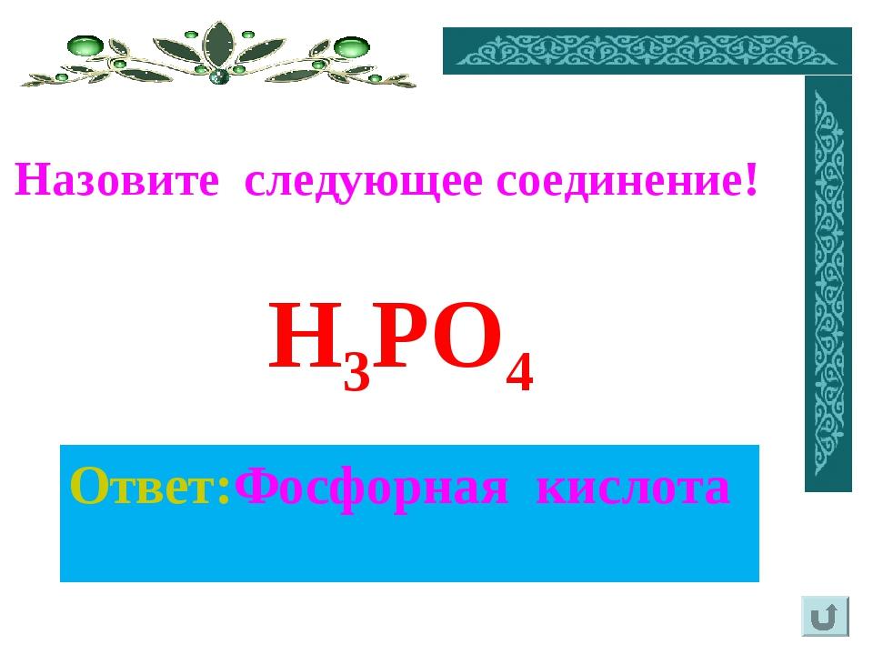 Ответ:Фосфорная кислота Назовите следующее соединение! H3PO4