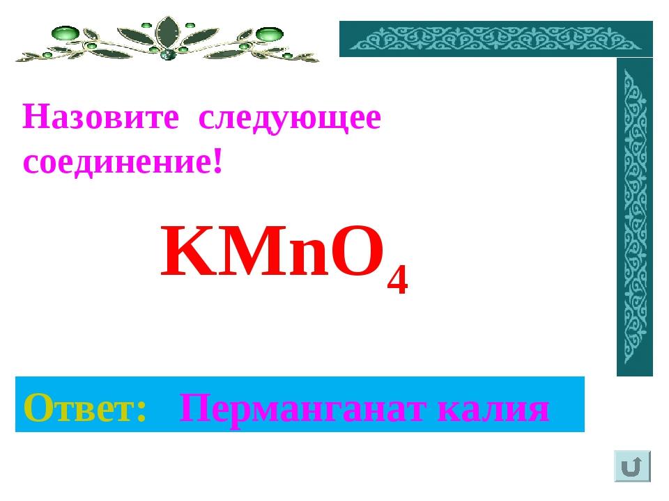 Назовите следующее соединение! Ответ: Перманганат калия KMnO4