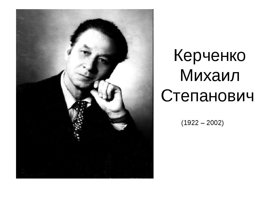 Керченко Михаил Степанович (1922 – 2002)