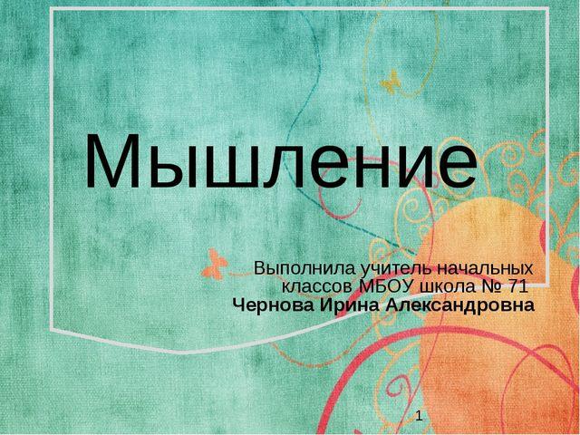 Мышление Выполнила учитель начальных классов МБОУ школа № 71 Чернова Ирина А...