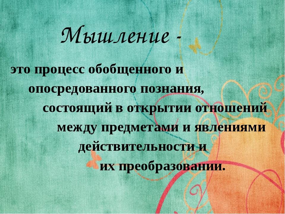 Мышление - это процесс обобщенного и опосредованного познания, состоящий в от...