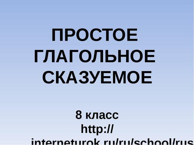 ПРОСТОЕ ГЛАГОЛЬНОЕ СКАЗУЕМОЕ 8 класс http://interneturok.ru/ru/school/russian...