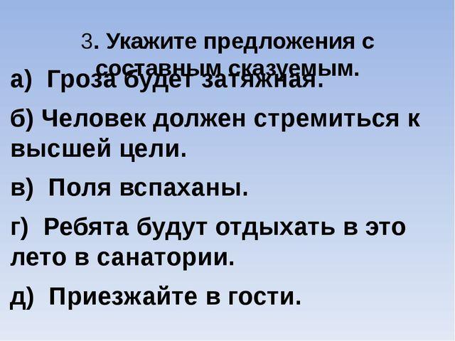 3. Укажите предложения с составным сказуемым. а) Гроза будет затяжная. б) Чел...