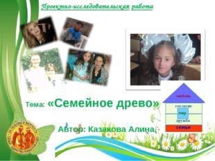 Проектно-исследовательская работа Тема: «Семейное древо» Автор: Казакова Алин