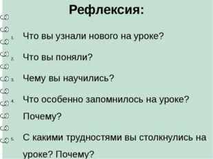 Рефлексия: Что вы узнали нового на уроке? Что вы поняли? Чему вы научились? Ч