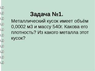 Задача №1. Металлический кусок имеет объём 0,0002 м3 и массу 540г. Какова ег