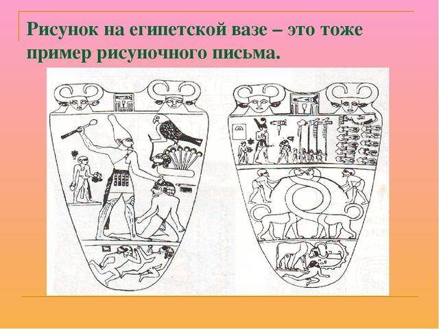 Рисунок на египетской вазе – это тоже пример рисуночного письма.