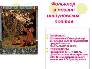 Фольклор в поэзии шипуновских поэтов Выполнила: Шаповалова Юлия,ученица 11г к