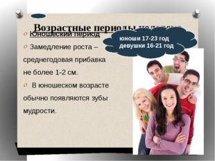 Возрастные периоды человека Юношеский период Замедление роста – среднегодовая