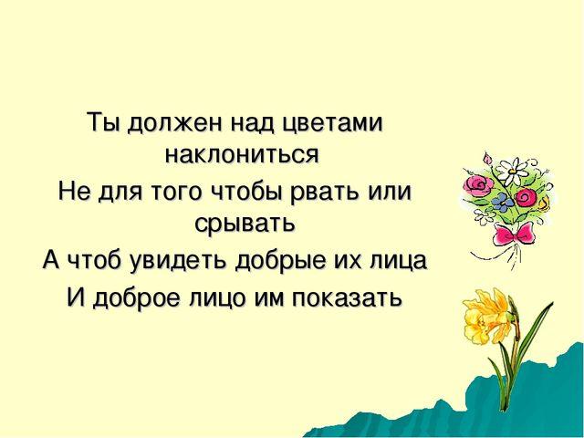 Ты должен над цветами наклониться Не для того чтобы рвать или срывать А чтоб...