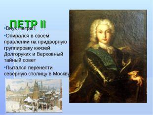 ПЕТР II Внук Петра Ι Опирался в своем правлении на придворную группировку кн