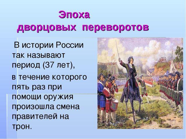 Эпоха дворцовых переворотов В истории России так называют период (37 лет), в...