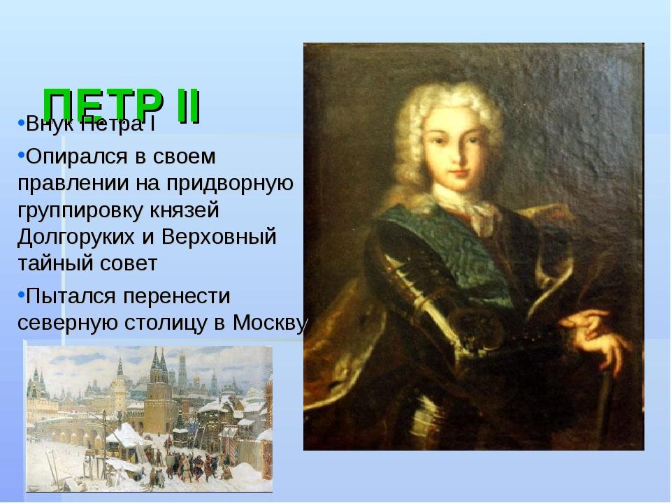 ПЕТР II Внук Петра Ι Опирался в своем правлении на придворную группировку кн...