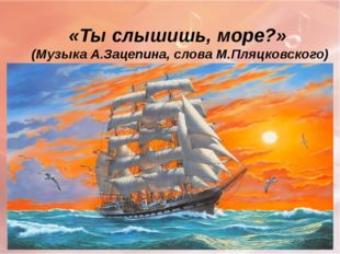«Ты слышишь, море?» (Музыка А.Зацепина, слова М.Пляцковского)