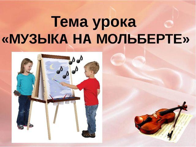 Тема урока «МУЗЫКА НА МОЛЬБЕРТЕ»