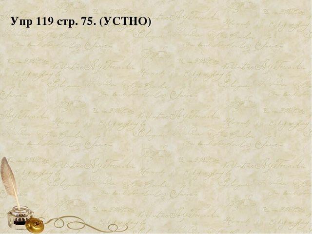Упр 119 стр. 75. (УСТНО)