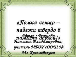«Помни четко – падежи твердо в памяти держи!» Автор : Донцова Наталья Владими