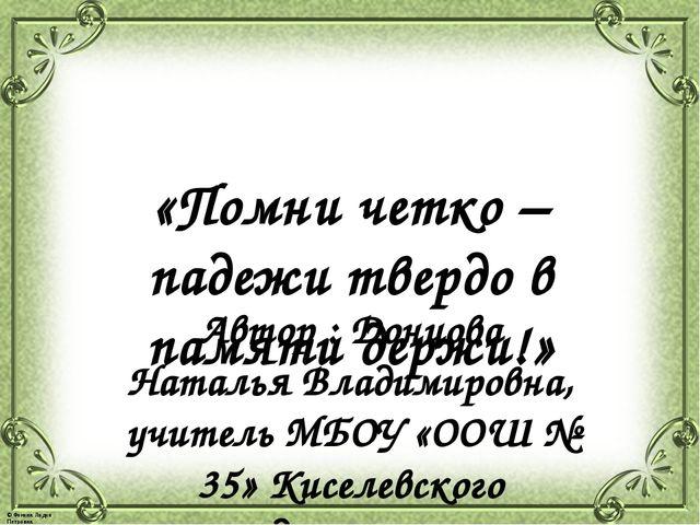 «Помни четко – падежи твердо в памяти держи!» Автор : Донцова Наталья Владими...