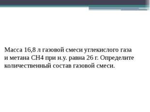 Масса 16,8 л газовой смеси углекислого газа и метана СН4 при н.у. равна 26 г.