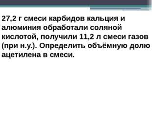 27,2 г смеси карбидов кальция и алюминия обработали соляной кислотой, получил