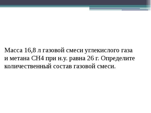 Масса 16,8 л газовой смеси углекислого газа и метана СН4 при н.у. равна 26 г....