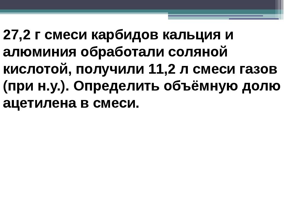 27,2 г смеси карбидов кальция и алюминия обработали соляной кислотой, получил...