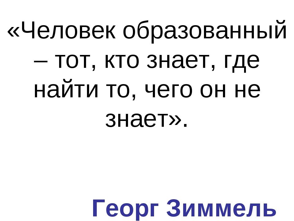 «Человек образованный – тот, кто знает, где найти то, чего он не знает». Геор...