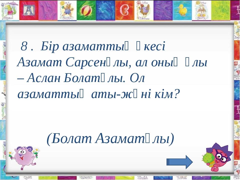 8 . Бір азаматтың әкесі Азамат Сарсенұлы, ал оның ұлы – Аслан Болатұлы. Ол...