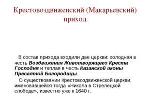 Крестовоздвиженский (Макарьевский) приход В состав прихода входили две церкви
