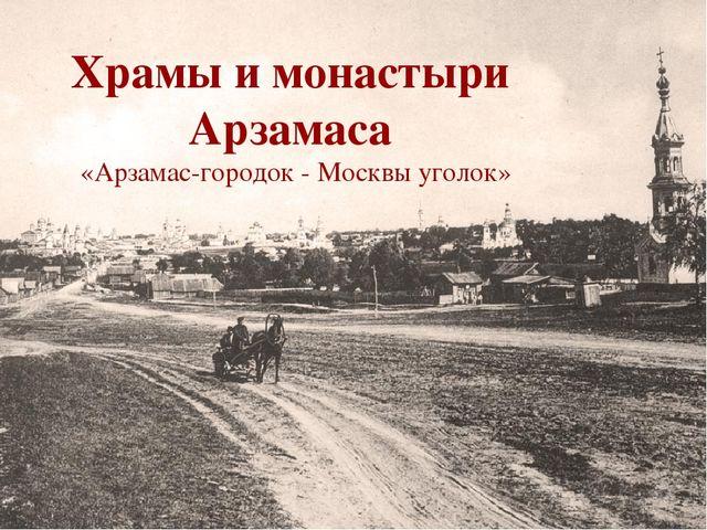 Храмы и монастыри Арзамаса «Арзамас-городок - Москвы уголок»